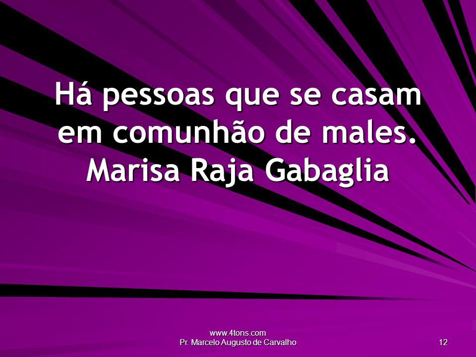 Há pessoas que se casam em comunhão de males. Marisa Raja Gabaglia