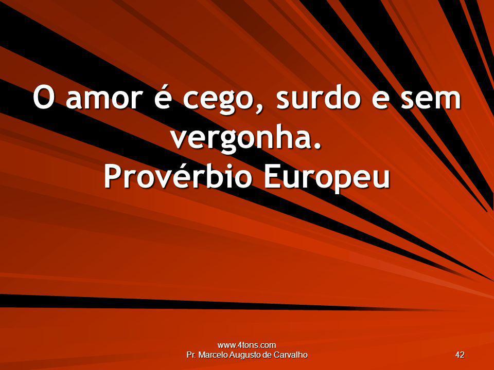 O amor é cego, surdo e sem vergonha. Provérbio Europeu