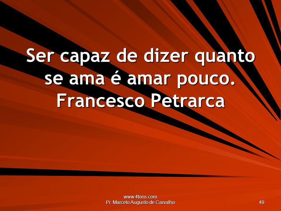 Ser capaz de dizer quanto se ama é amar pouco. Francesco Petrarca