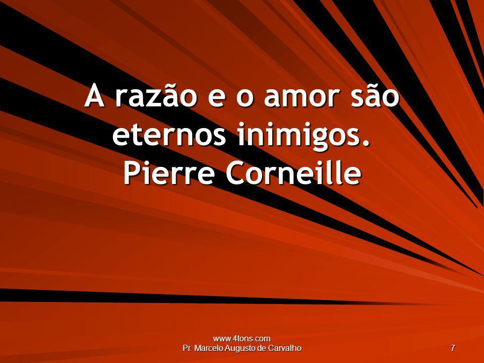 A razão e o amor são eternos inimigos. Pierre Corneille