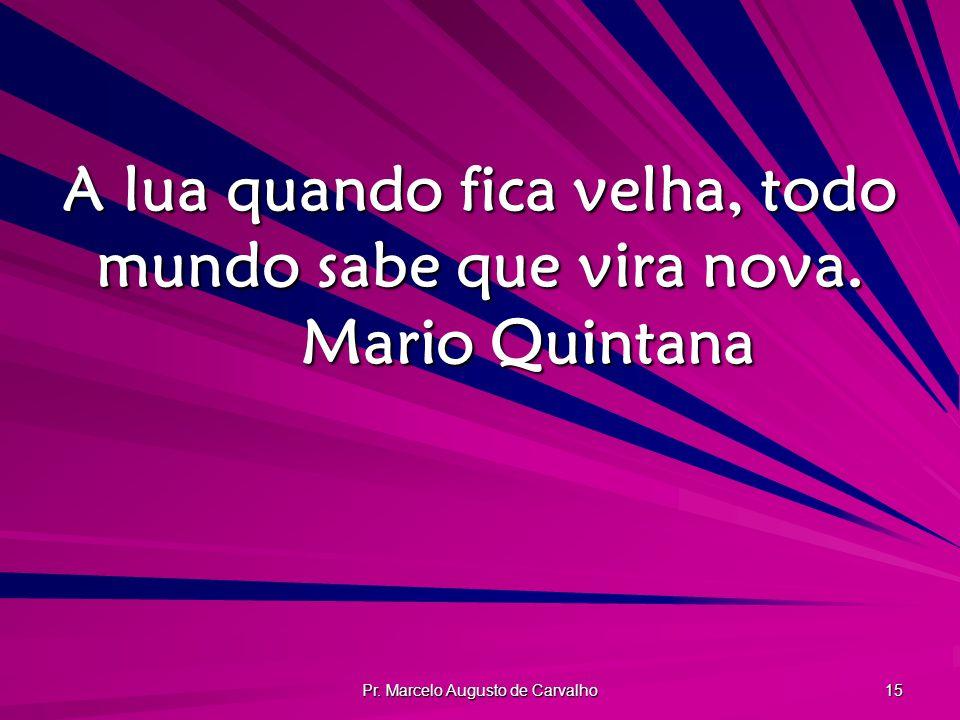 A lua quando fica velha, todo mundo sabe que vira nova. Mario Quintana