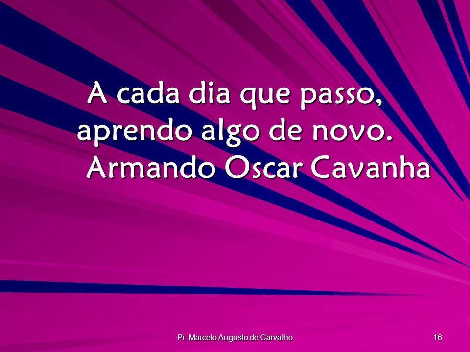 A cada dia que passo, aprendo algo de novo. Armando Oscar Cavanha