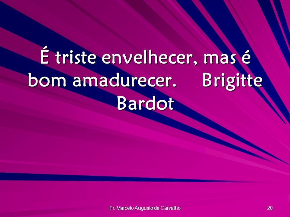 É triste envelhecer, mas é bom amadurecer. Brigitte Bardot