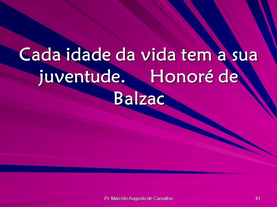 Cada idade da vida tem a sua juventude. Honoré de Balzac