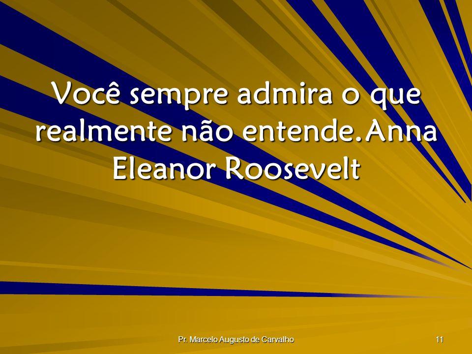 Você sempre admira o que realmente não entende. Anna Eleanor Roosevelt