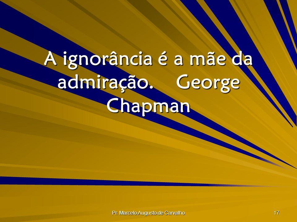 A ignorância é a mãe da admiração. George Chapman