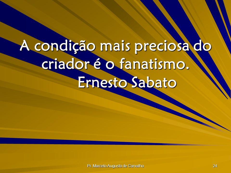 A condição mais preciosa do criador é o fanatismo. Ernesto Sabato