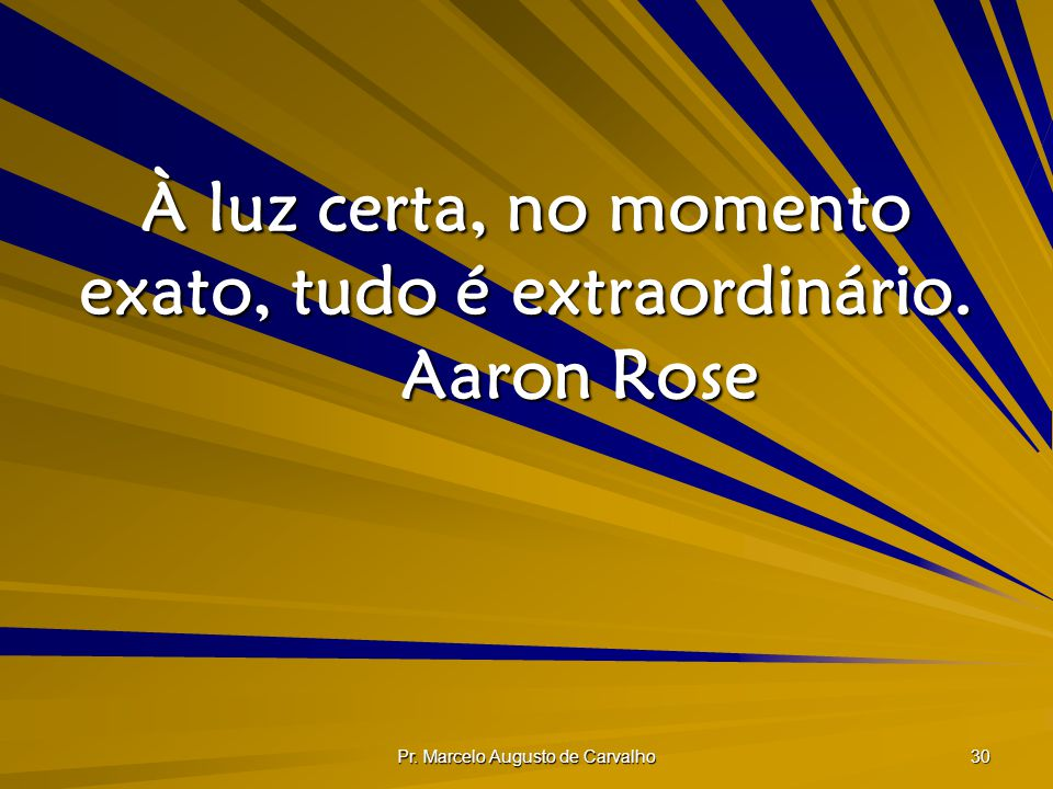 À luz certa, no momento exato, tudo é extraordinário. Aaron Rose