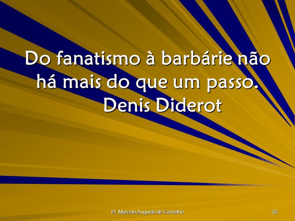 Do fanatismo à barbárie não há mais do que um passo. Denis Diderot