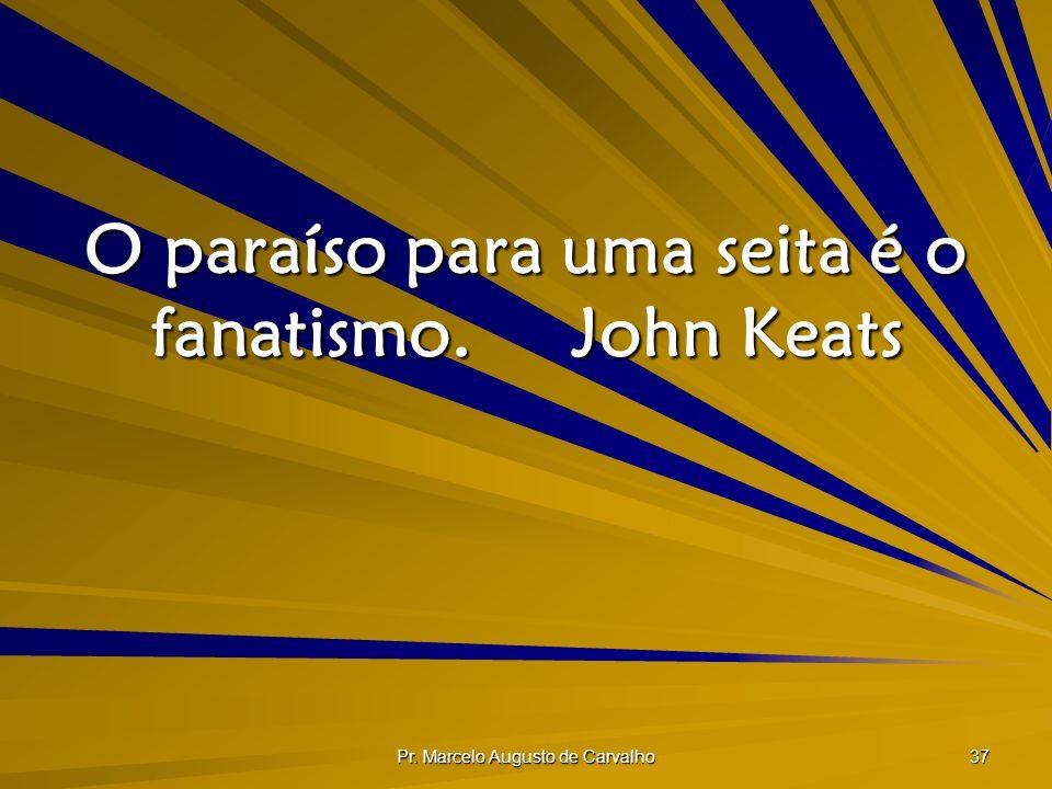 O paraíso para uma seita é o fanatismo. John Keats