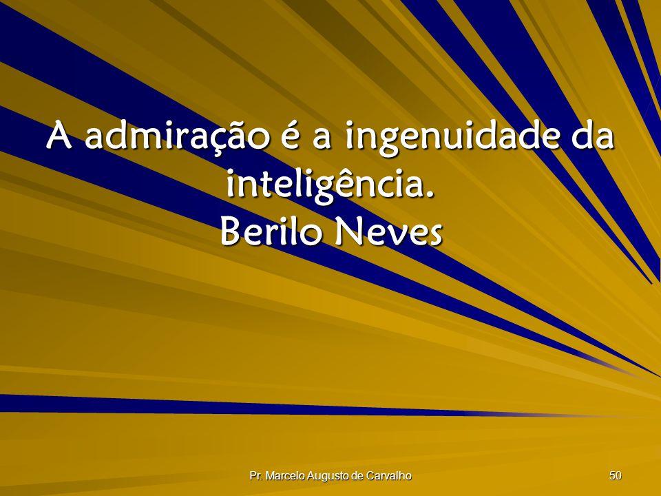 A admiração é a ingenuidade da inteligência. Berilo Neves