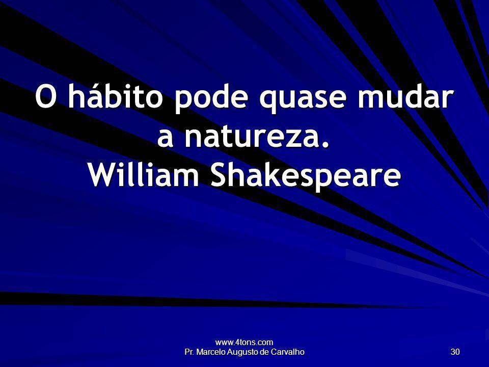 O hábito pode quase mudar a natureza. William Shakespeare