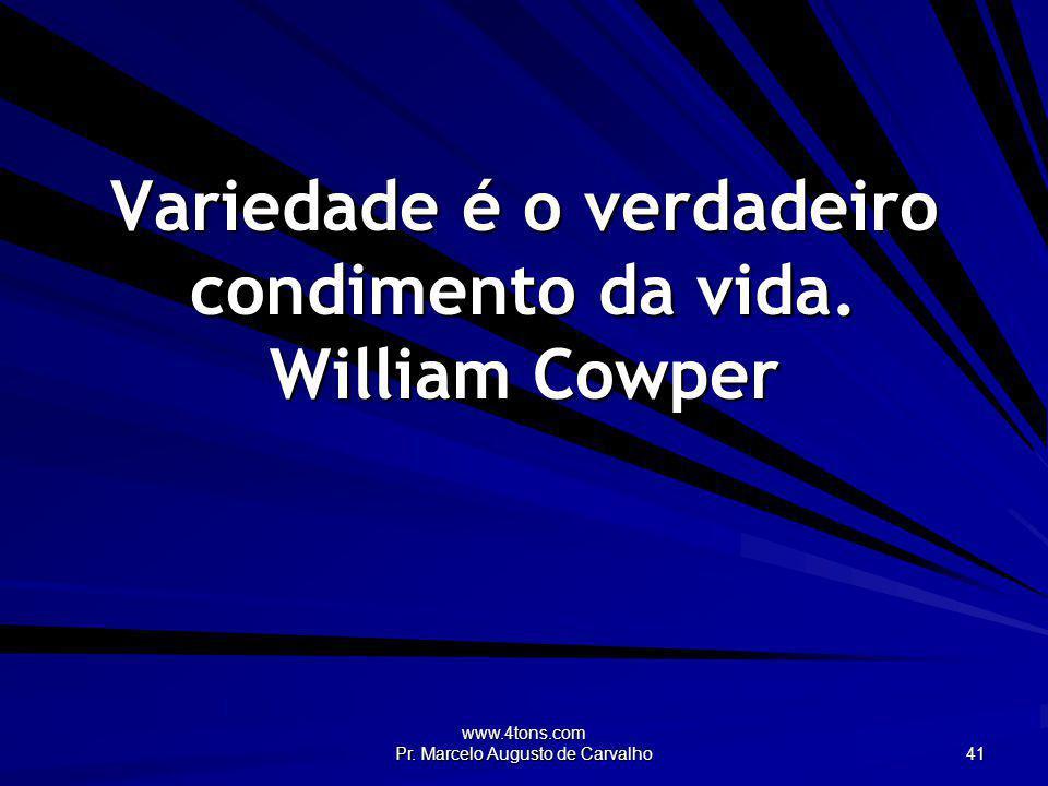 Variedade é o verdadeiro condimento da vida. William Cowper