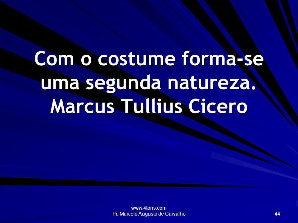 Com o costume forma-se uma segunda natureza. Marcus Tullius Cicero