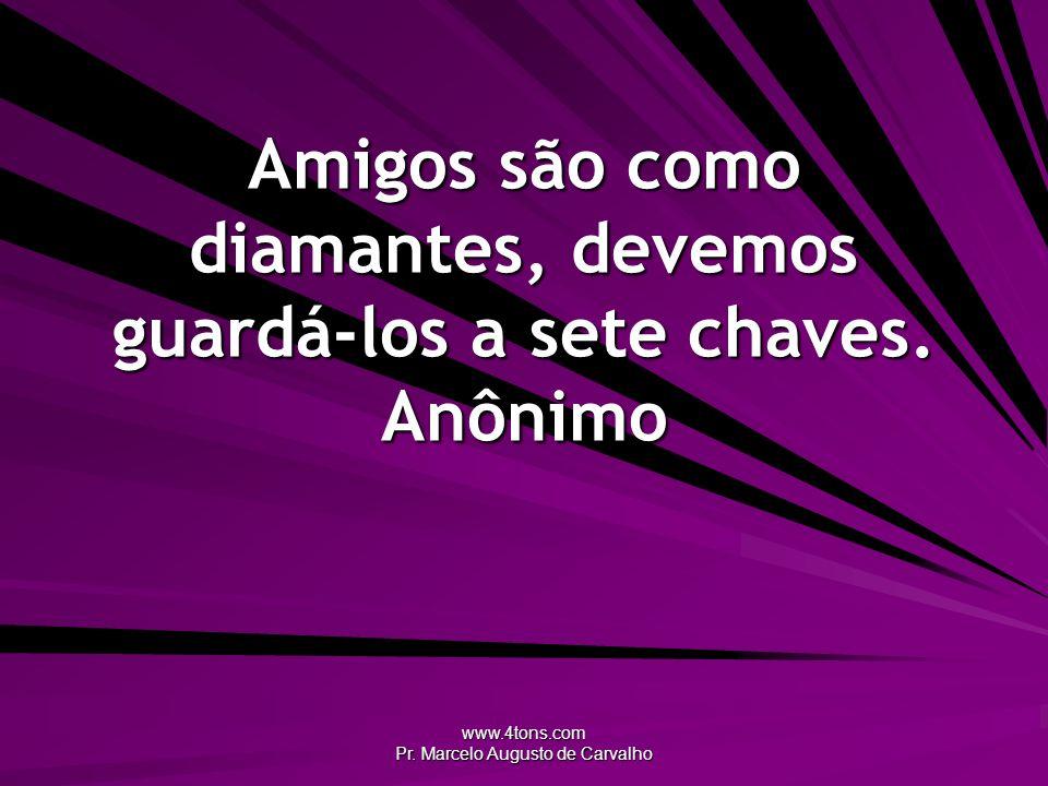 Amigos são como diamantes, devemos guardá-los a sete chaves. Anônimo