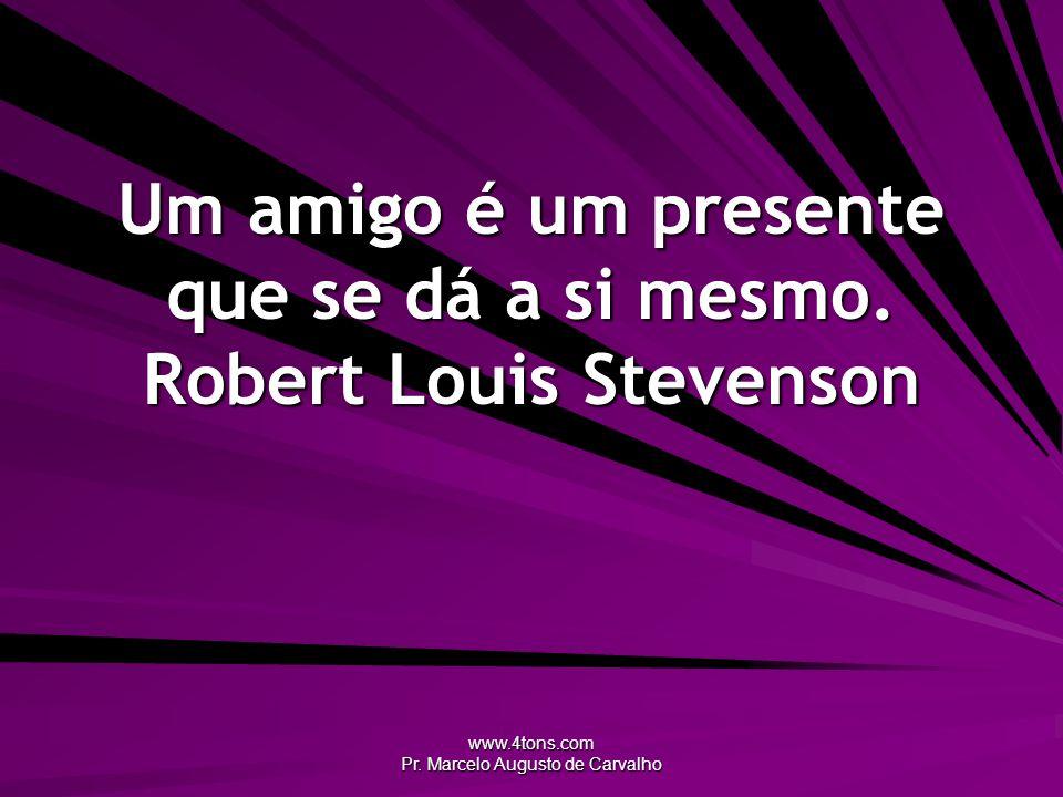 Um amigo é um presente que se dá a si mesmo. Robert Louis Stevenson