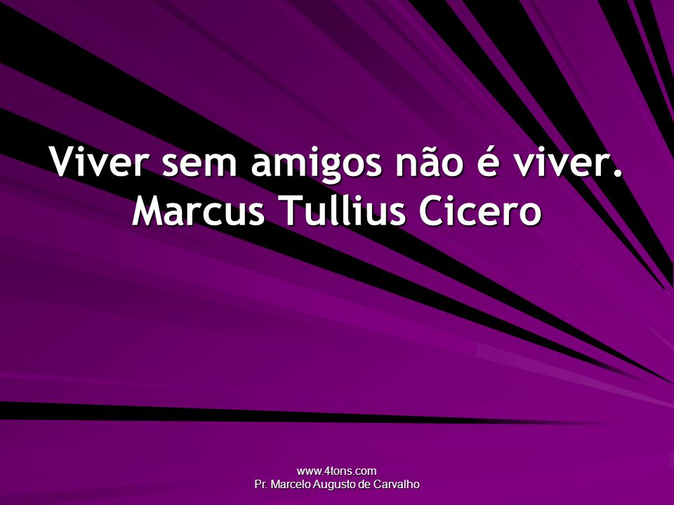 Viver sem amigos não é viver. Marcus Tullius Cicero