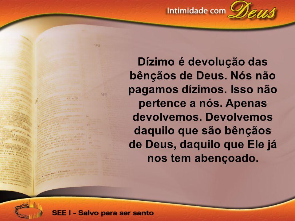 Dízimo é devolução das bênçãos de Deus. Nós não pagamos dízimos