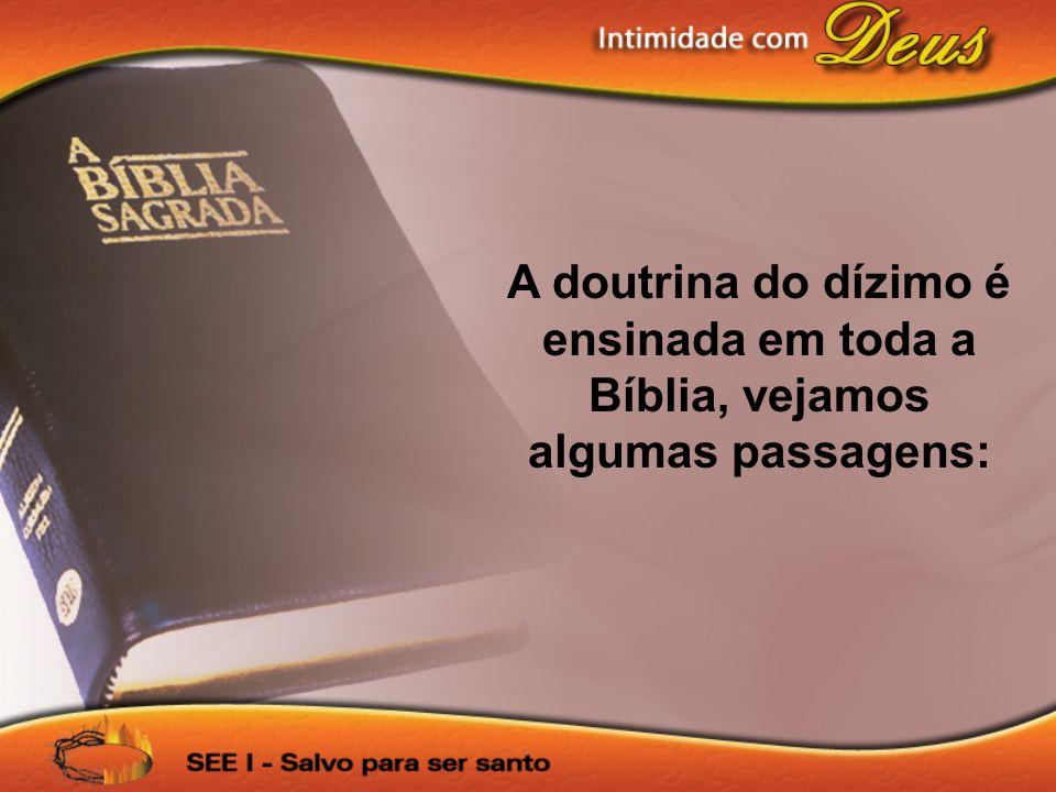 A doutrina do dízimo é ensinada em toda a Bíblia, vejamos algumas passagens: