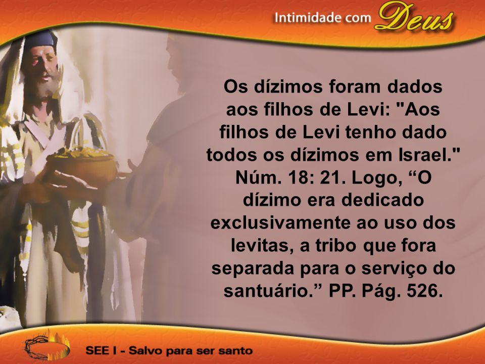 Os dízimos foram dados aos filhos de Levi: Aos filhos de Levi tenho dado todos os dízimos em Israel. Núm.