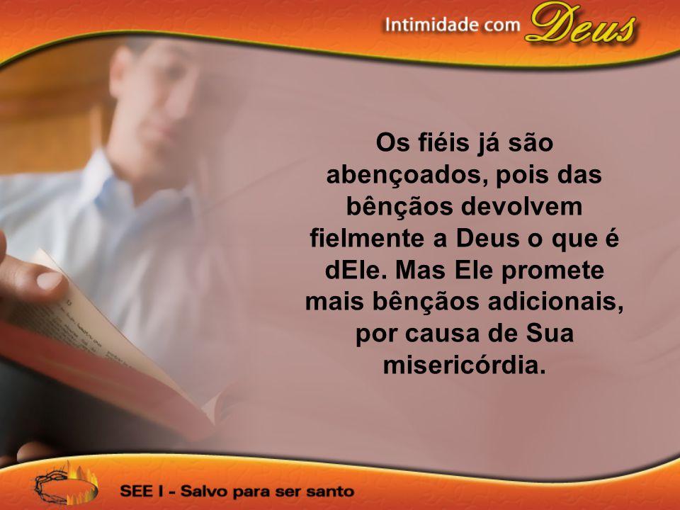 Os fiéis já são abençoados, pois das bênçãos devolvem fielmente a Deus o que é dEle.
