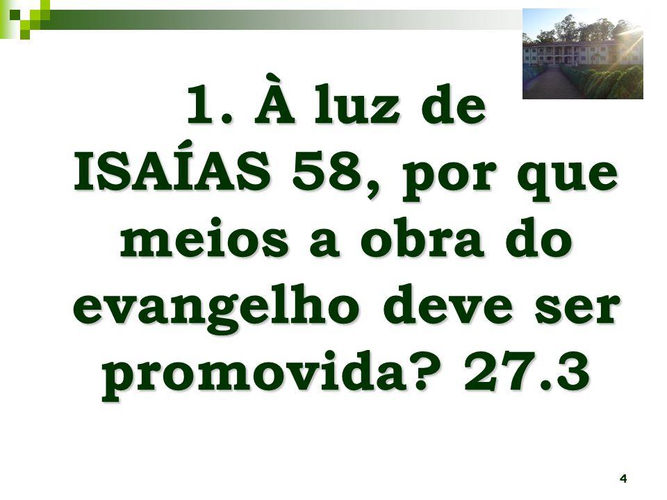 1. À luz de ISAÍAS 58, por que meios a obra do evangelho deve ser promovida 27.3