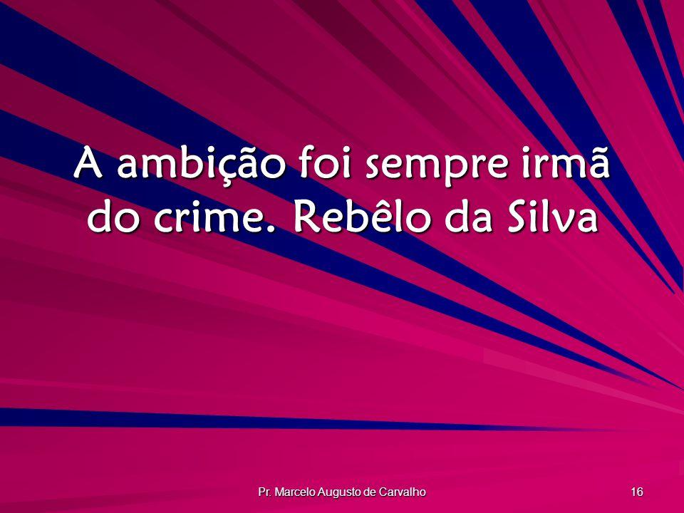 A ambição foi sempre irmã do crime. Rebêlo da Silva