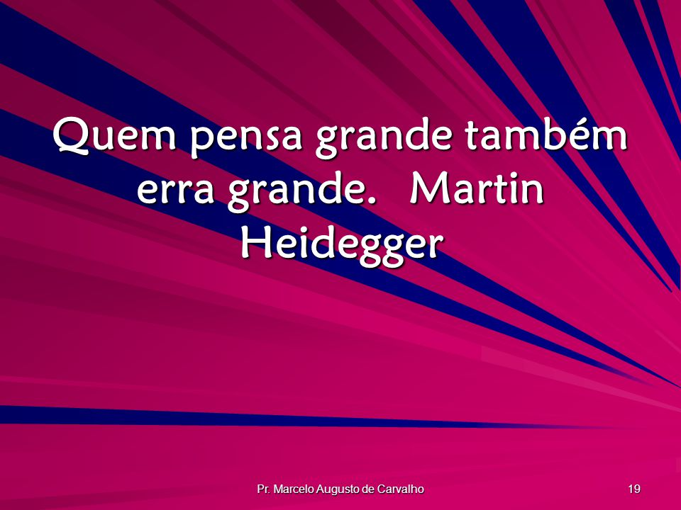Quem pensa grande também erra grande. Martin Heidegger