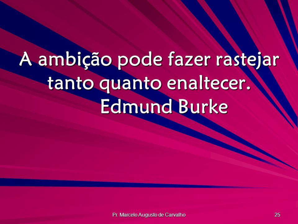 A ambição pode fazer rastejar tanto quanto enaltecer. Edmund Burke