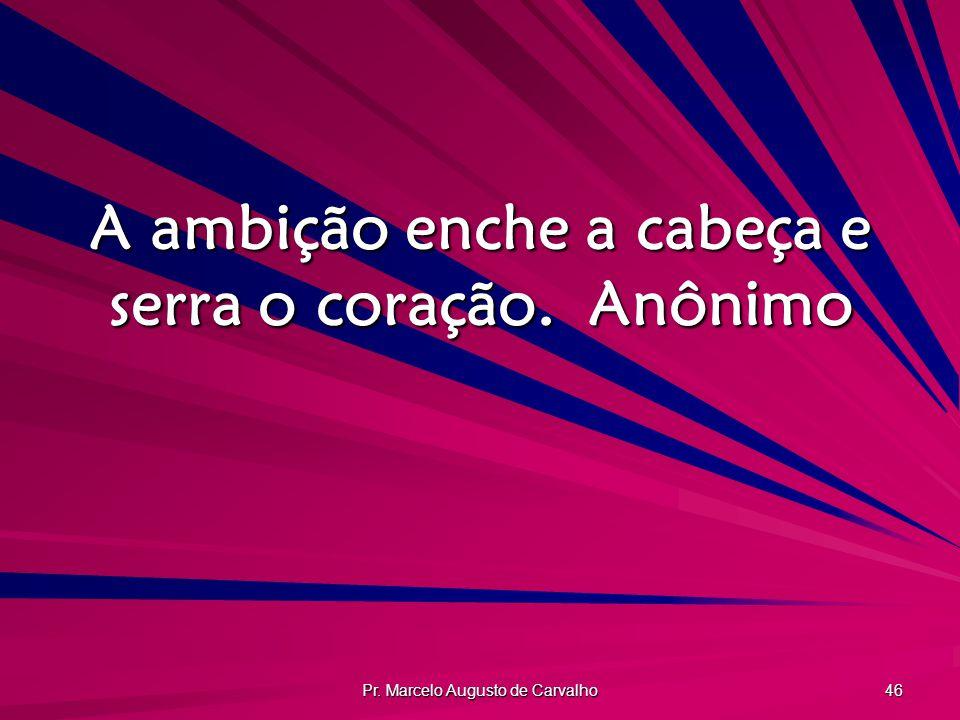 A ambição enche a cabeça e serra o coração. Anônimo