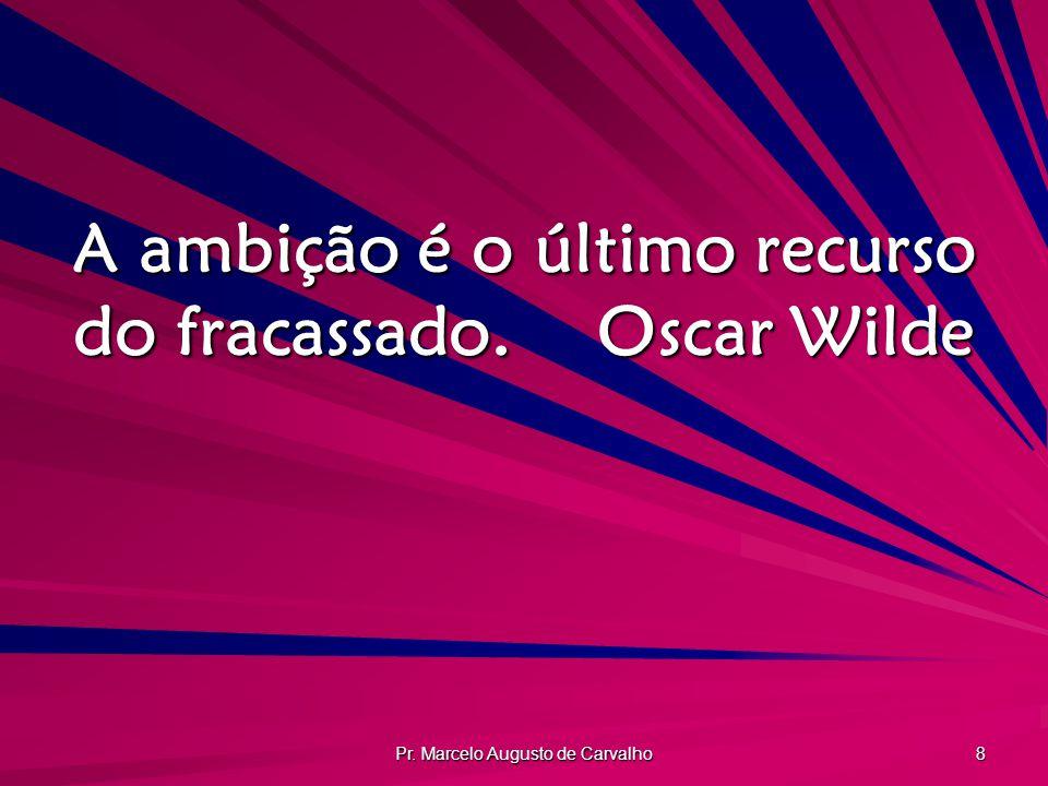 A ambição é o último recurso do fracassado. Oscar Wilde