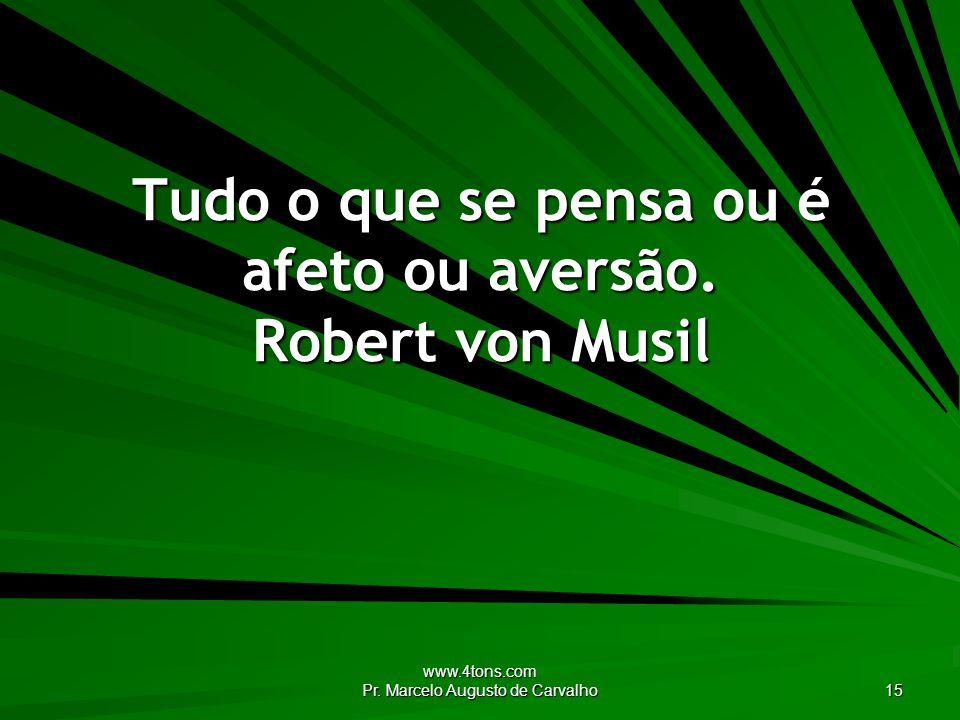 Tudo o que se pensa ou é afeto ou aversão. Robert von Musil