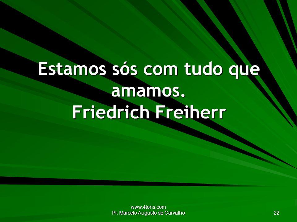 Estamos sós com tudo que amamos. Friedrich Freiherr