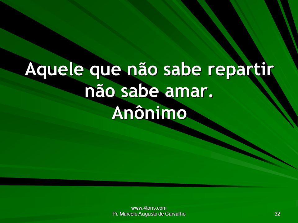 Aquele que não sabe repartir não sabe amar. Anônimo
