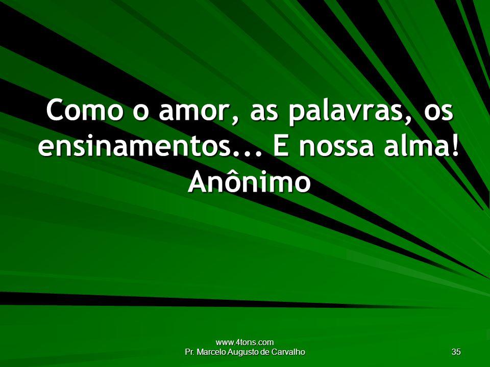 Como o amor, as palavras, os ensinamentos... E nossa alma! Anônimo