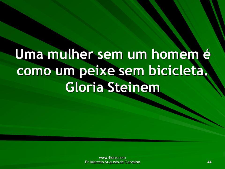 Uma mulher sem um homem é como um peixe sem bicicleta. Gloria Steinem