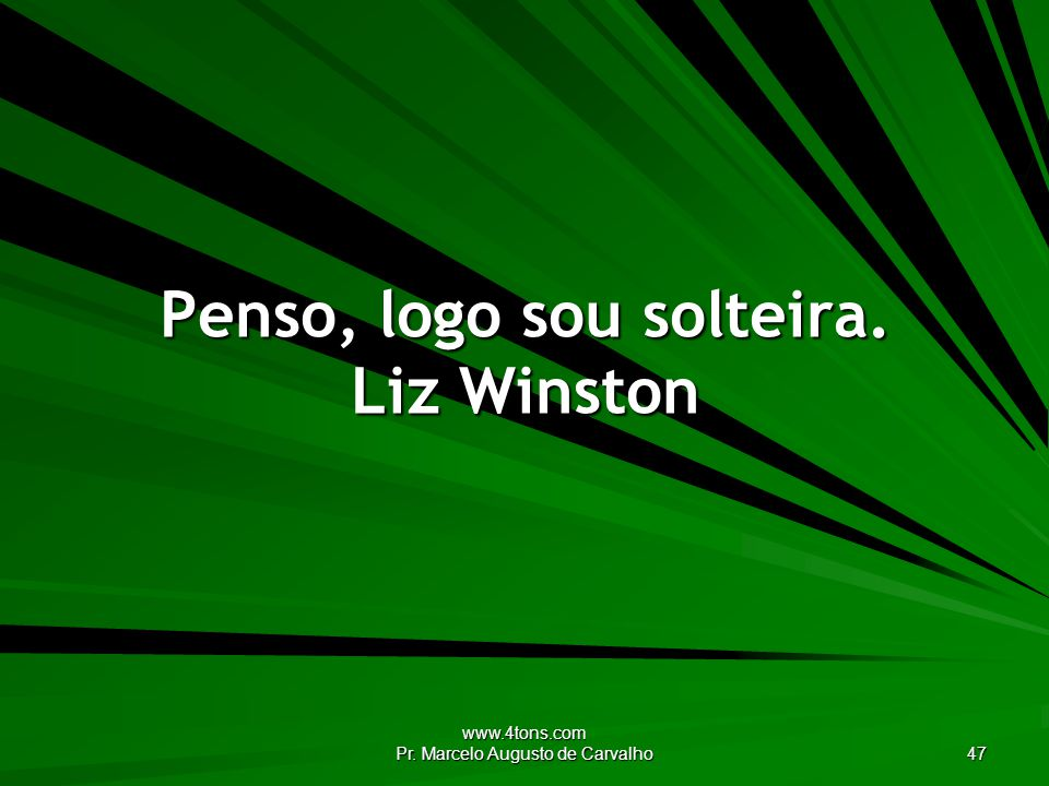 Penso, logo sou solteira. Liz Winston