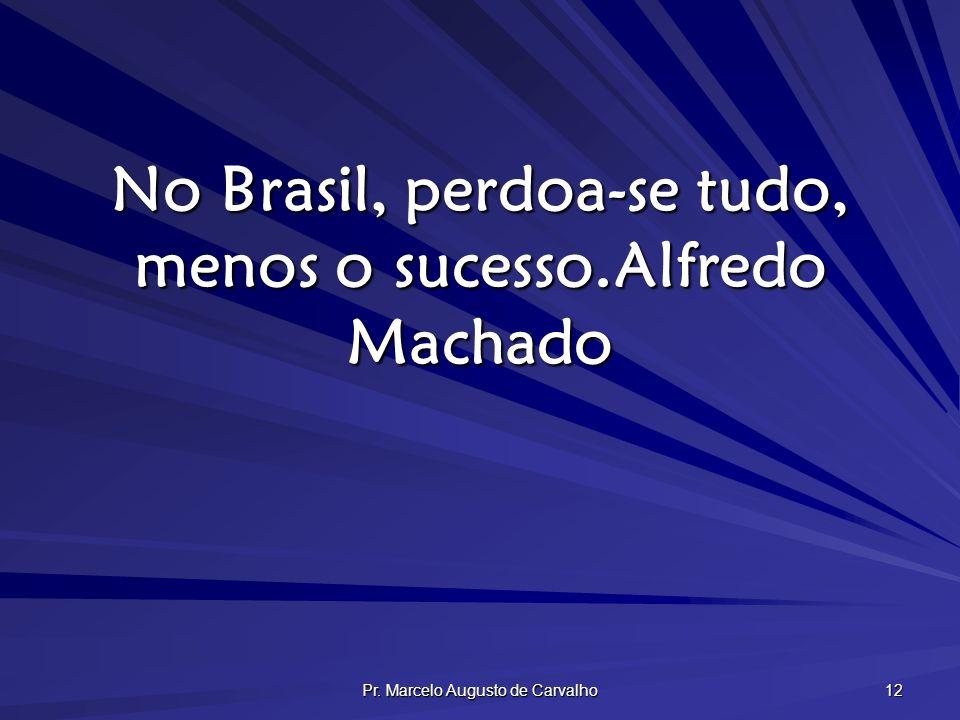 No Brasil, perdoa-se tudo, menos o sucesso. Alfredo Machado