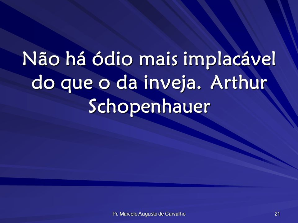 Não há ódio mais implacável do que o da inveja. Arthur Schopenhauer