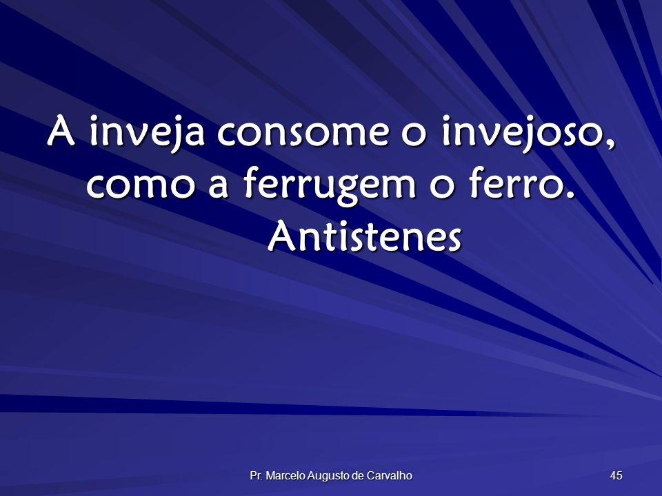 A inveja consome o invejoso, como a ferrugem o ferro. Antistenes