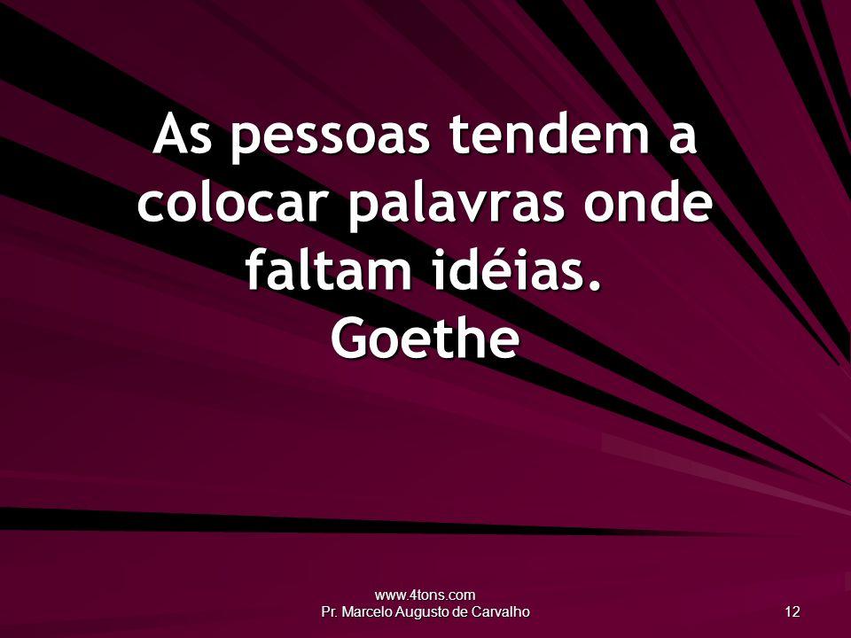 As pessoas tendem a colocar palavras onde faltam idéias. Goethe