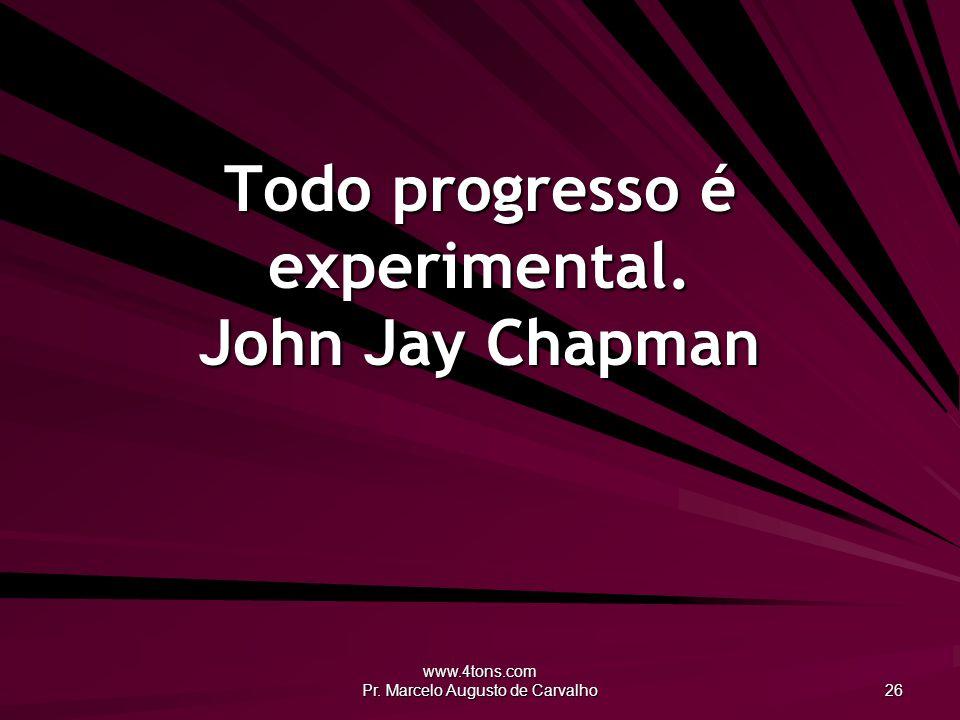 Todo progresso é experimental. John Jay Chapman