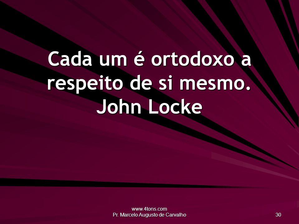Cada um é ortodoxo a respeito de si mesmo. John Locke