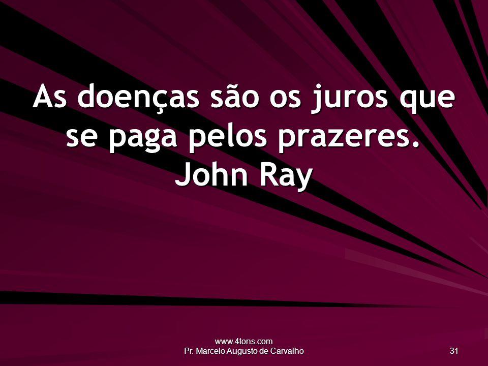As doenças são os juros que se paga pelos prazeres. John Ray