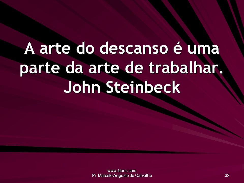 A arte do descanso é uma parte da arte de trabalhar. John Steinbeck