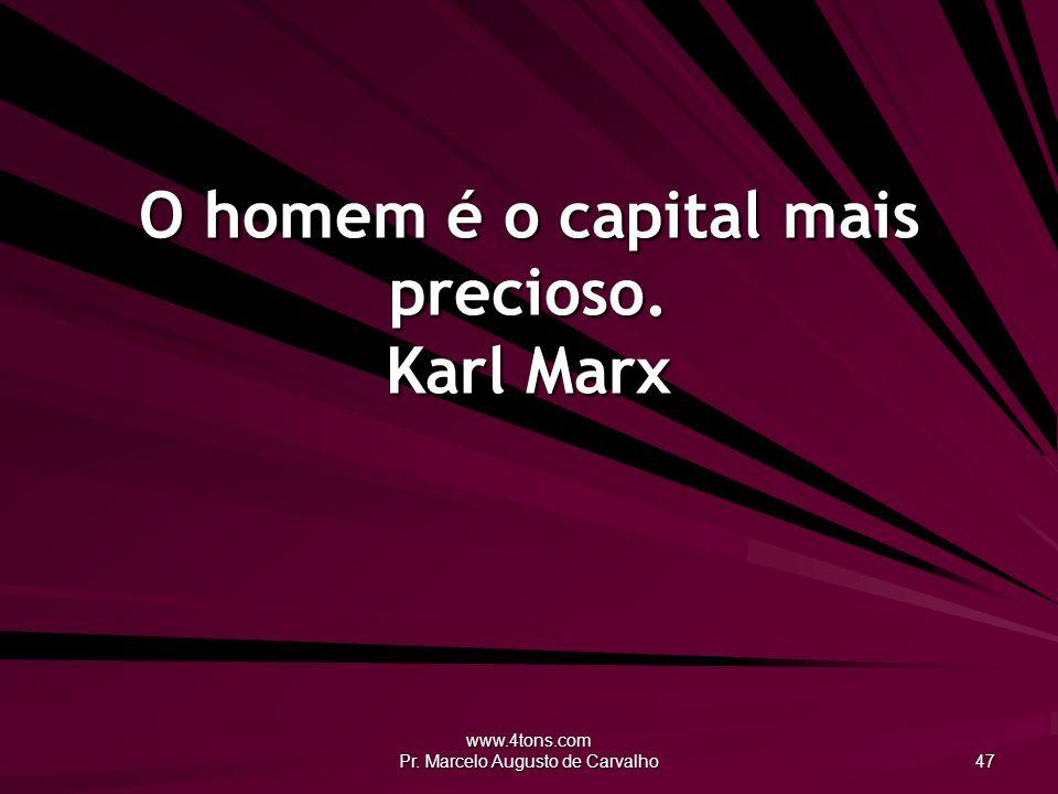 O homem é o capital mais precioso. Karl Marx