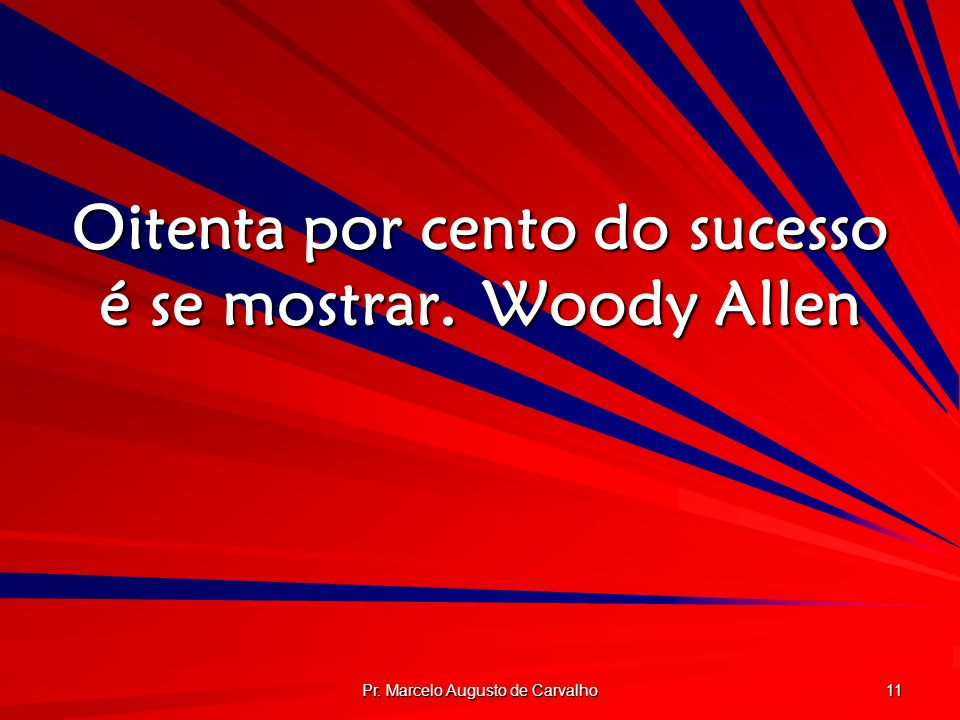 Oitenta por cento do sucesso é se mostrar. Woody Allen