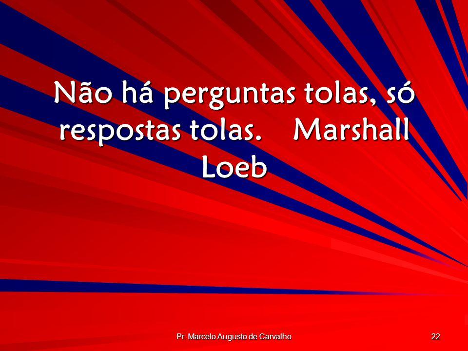 Não há perguntas tolas, só respostas tolas. Marshall Loeb