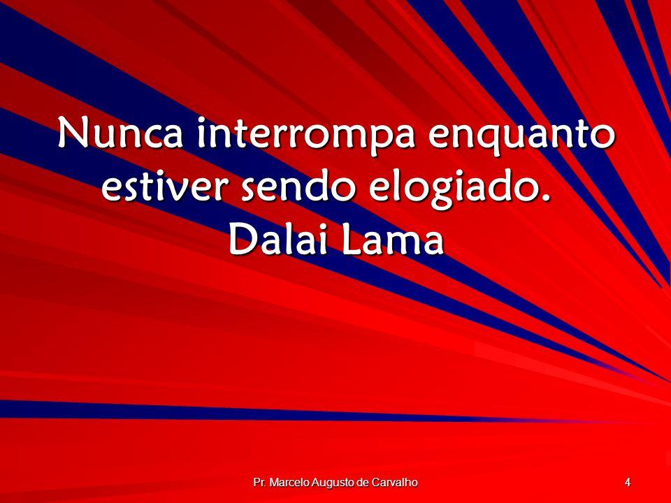 Nunca interrompa enquanto estiver sendo elogiado. Dalai Lama