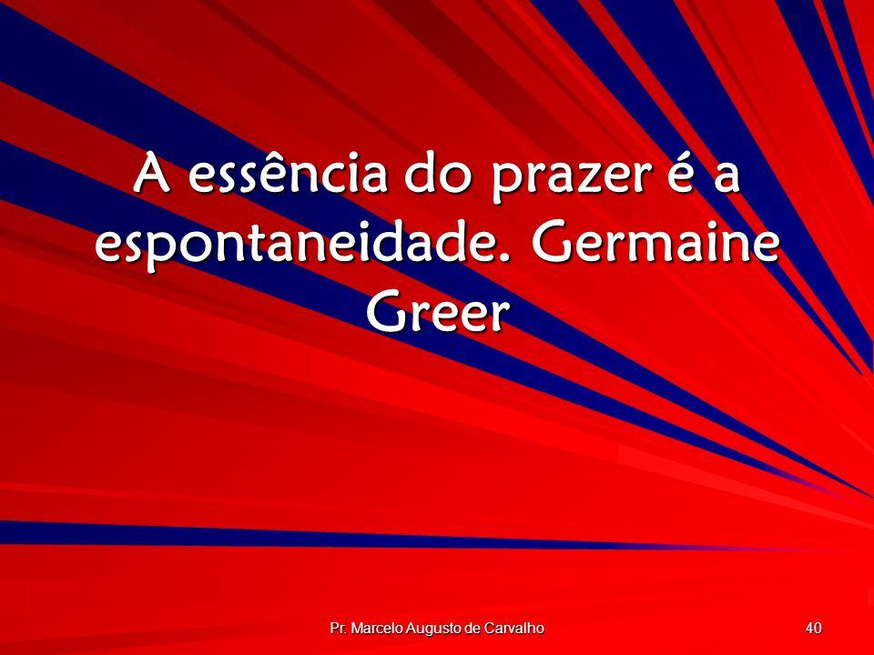 A essência do prazer é a espontaneidade. Germaine Greer